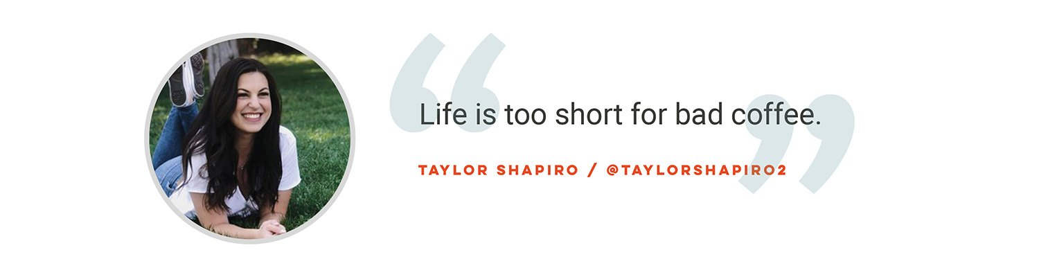 Life is too short for bad coffee. Taylor Shapiro @taylorshapiro2